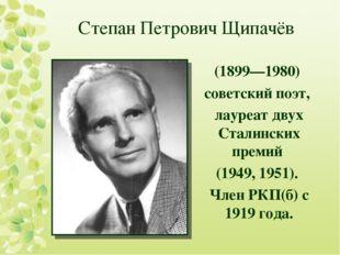 Степан Петрович Щипачёв (1899—1980) советский поэт, лауреат двух Сталинских п