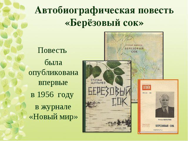Автобиографическая повесть «Берёзовый сок» Повесть была опубликована впервые...