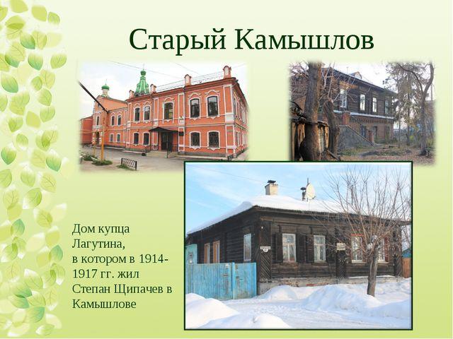 Старый Камышлов  Дом купца Лагутина, в котором в 1914-1917 гг. жил Степан Щи...