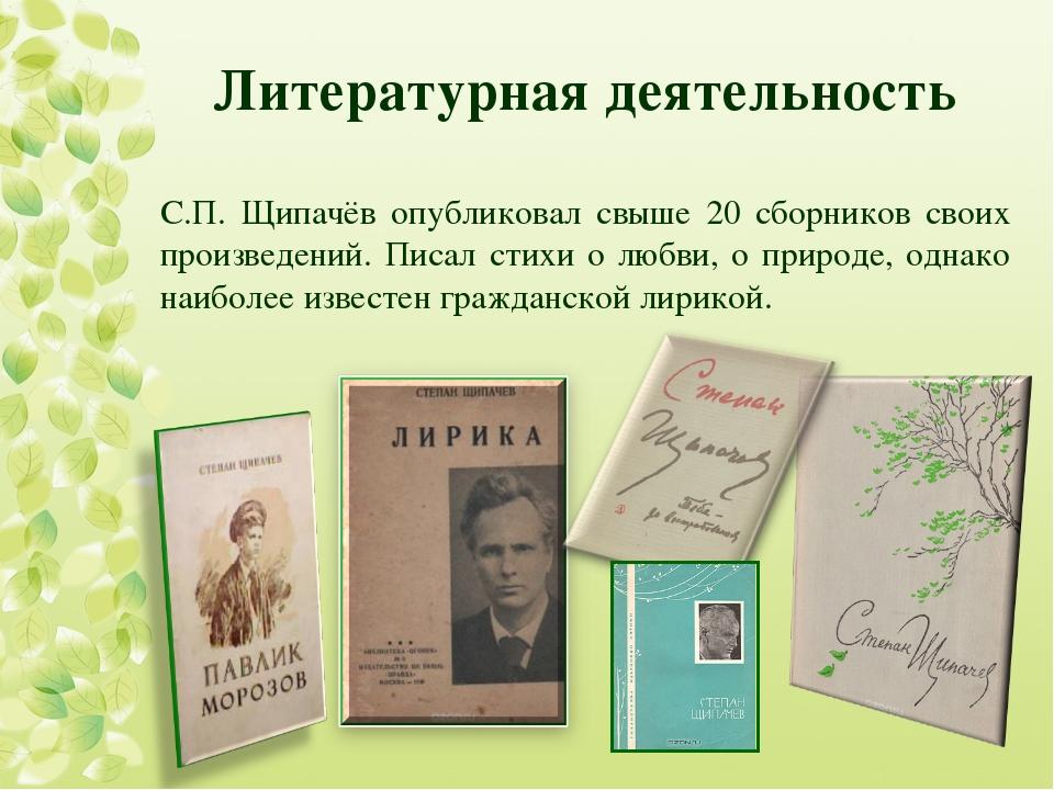 Литературная деятельность С.П. Щипачёв опубликовал свыше 20 сборников своих п...