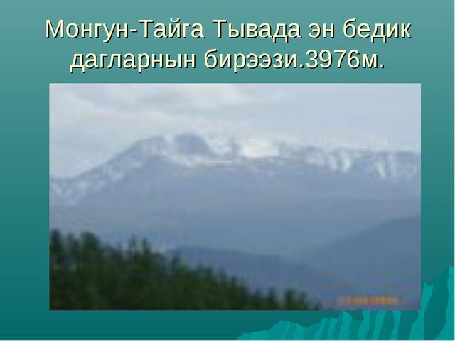 Монгун-Тайга Тывада эн бедик дагларнын бирээзи.3976м.