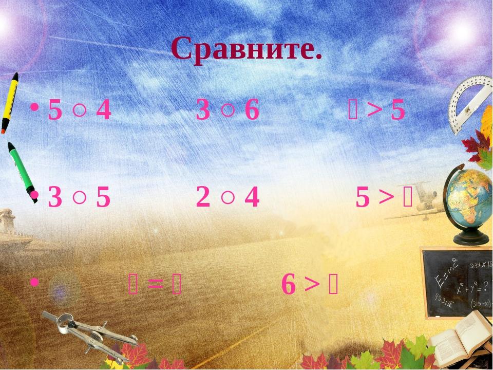 Сравните. 5 ○ 4 3 ○ 6  > 5 3 ○ 5 2 ○ 4 5 >   =  6 > 