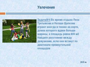 Увлечения Задача№4 Во время отдыха Лена Третьякова и Наташа Щелкова играют ин