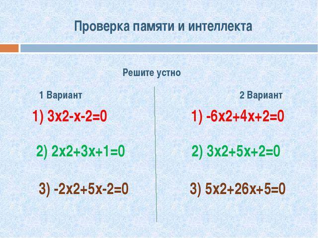 Проверка памяти и интеллекта Решите устно 1 Вариант 2 Вариант 1) 3х2-х-2=0 1)...
