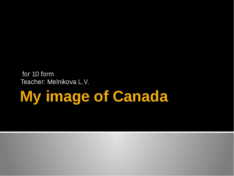 My image of Canada for 10 form Teacher: Melnikova L.V.