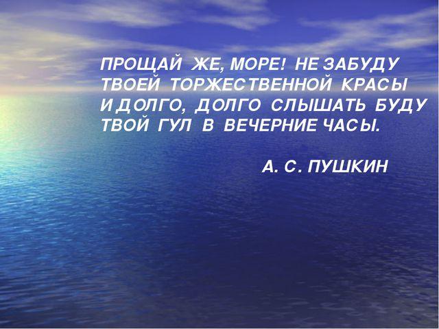 ПРОЩАЙ ЖЕ, МОРЕ! НЕ ЗАБУДУ ТВОЕЙ ТОРЖЕСТВЕННОЙ КРАСЫ И ДОЛГО, ДОЛГО СЛЫШАТЬ Б...