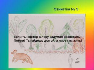 Этикетка № 5 Если ты костер в лесу вздумал разводить – Помни! Ты уйдешь домой