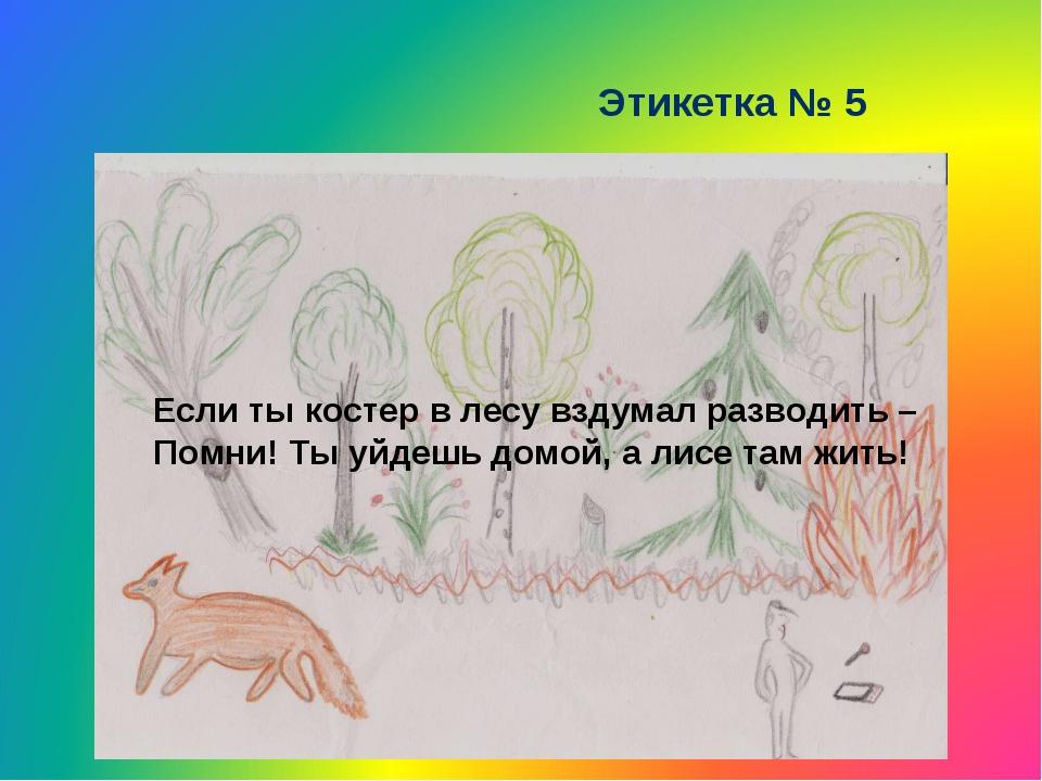Этикетка № 5 Если ты костер в лесу вздумал разводить – Помни! Ты уйдешь домой...