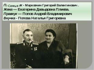 Племянник - Марковчин Григорий Валентинович. Жена — Екатерина Давыдовна Плие