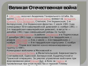 Великая Отечественная война В1941 годуокончил Академию Генерального Штаба.