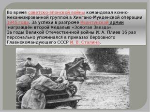 Во времясоветско-японской войныкомандовал конно-механизированной группой в