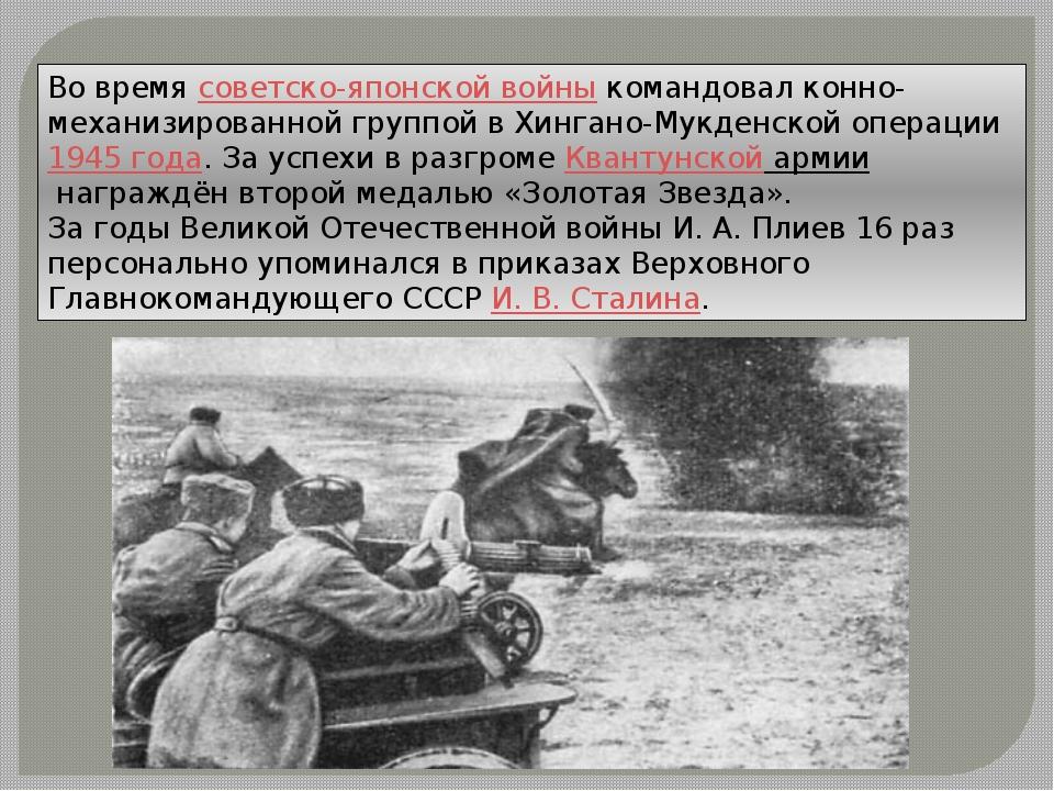 Во времясоветско-японской войныкомандовал конно-механизированной группой в...
