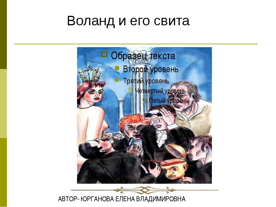 Воланд и его свита АВТОР- ЮРГАНОВА ЕЛЕНА ВЛАДИМИРОВНА АВТОР- ЮРГАНОВА ЕЛЕНА В...