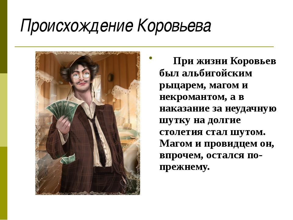 Происхождение Коровьева При жизни Коровьев был альбигойским рыцарем, магом и...