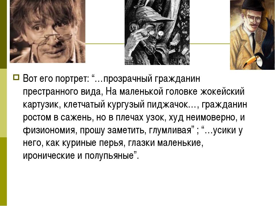 """Вот его портрет: """"…прозрачный гражданин престранного вида, На маленькой голов..."""