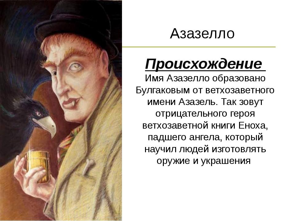 Происхождение Имя Азазелло образовано Булгаковым от ветхозаветного имени Азаз...