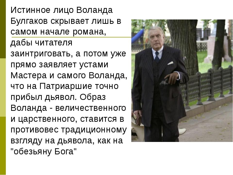 Истинное лицо Воланда Булгаков скрывает лишь в самом начале романа, дабы чит...
