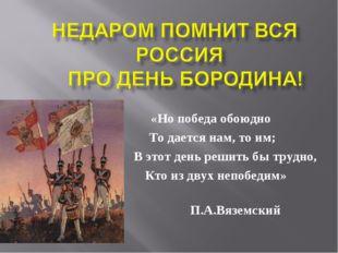 «Но победа обоюдно То дается нам, то им; В этот день решить бы трудно, Кто из