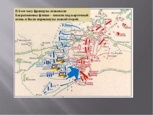 В 6-ом часу французы атаковали Багратионовы флеши - попали под картечный огон