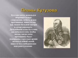 Кутузов хотел, используя оборонительные сооружения, отбить атаки противника,