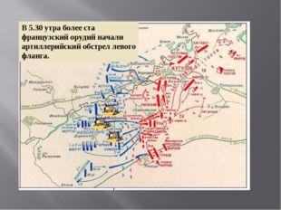 В 5.30 утра более ста французский орудий начали артиллерийский обстрел левого