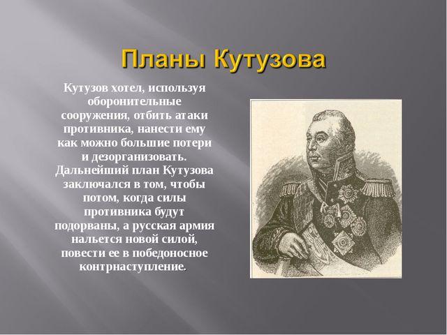 Кутузов хотел, используя оборонительные сооружения, отбить атаки противника,...