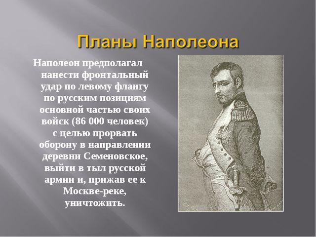 Наполеон предполагал нанести фронтальный удар по левому флангу по русским поз...
