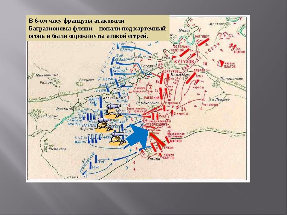 В 6-ом часу французы атаковали Багратионовы флеши - попали под картечный огон...