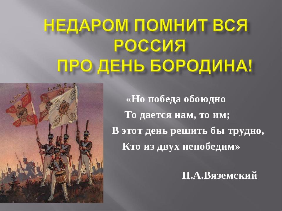 «Но победа обоюдно То дается нам, то им; В этот день решить бы трудно, Кто из...