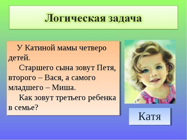 У Катиной мамы четверо детей. Старшего сына зовут Петя, второго – Вася, а са...