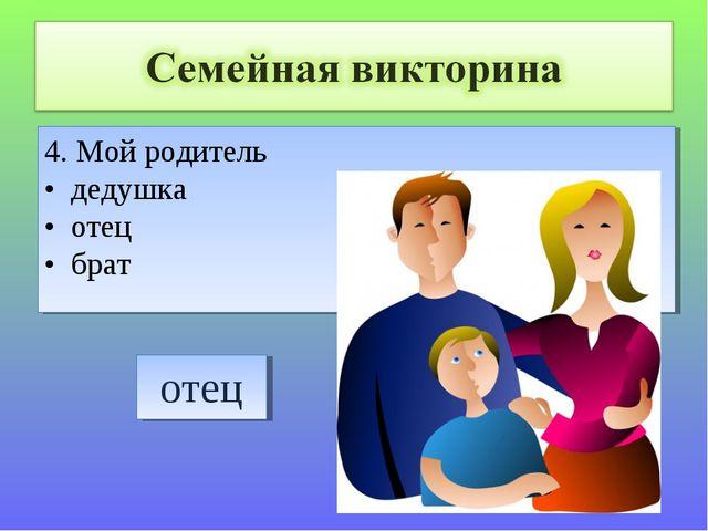 4. Мой родитель • дедушка • отец • брат