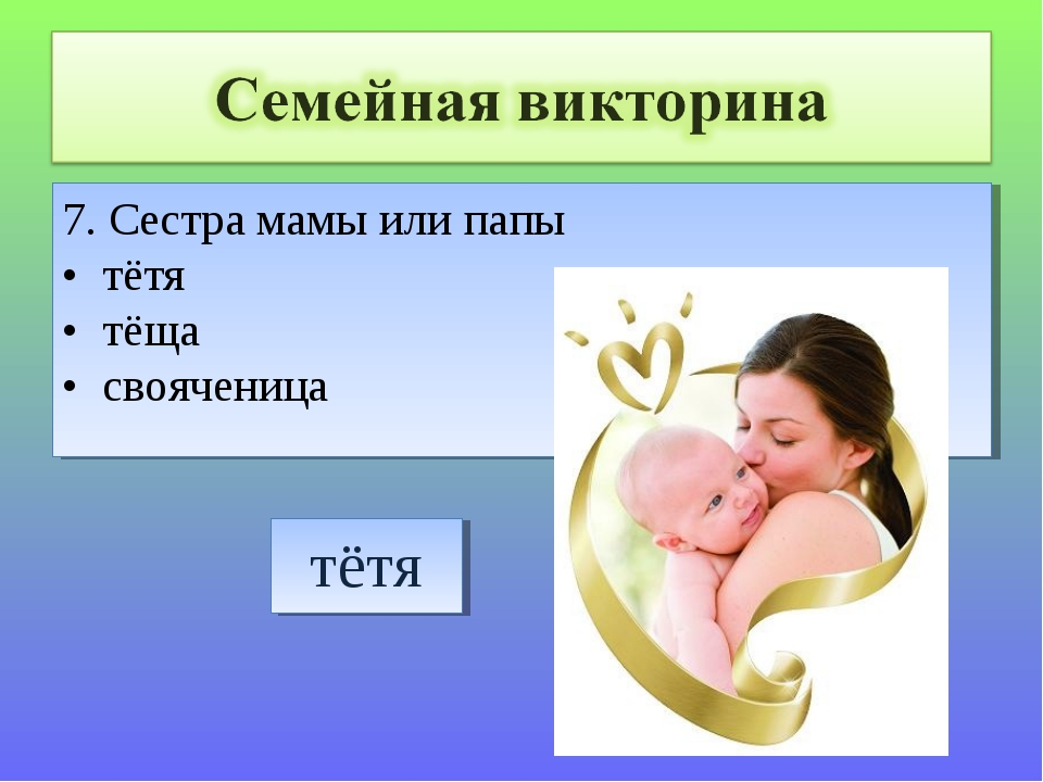 7. Сестра мамы или папы • тётя • тёща • свояченица
