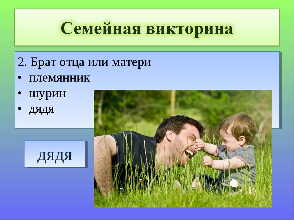 2. Брат отца или матери • племянник • шурин • дядя
