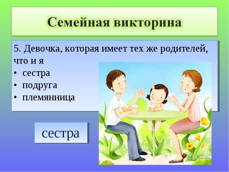 5. Девочка, которая имеет тех же родителей, что и я • сестра • подруга • плем...