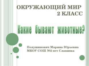 ОКРУЖАЮЩИЙ МИР 2 КЛАСС Полушинович Марина Юрьевна МКОУ СОШ №2 пгт Славянка