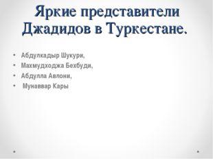 Яркие представители Джадидов в Туркестане. Абдулкадыр Шукури, Махмудходжа Бех