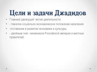 Цели и задачи Джадидов Главный движущий мотив деятельности: - тяжелое социаль