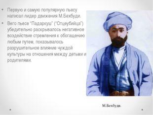 Первую и самую популярную пьесу написал лидер движения М.Бехбуди. Вего пьесе