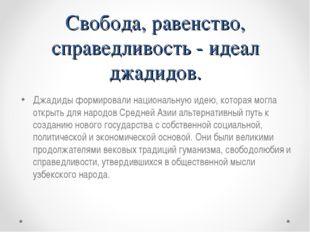 Свобода, равенство, справедливость - идеал джадидов. Джадиды формировали наци