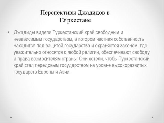 Джадиды видели Туркестанский край свободным и независимым государством, в кот...