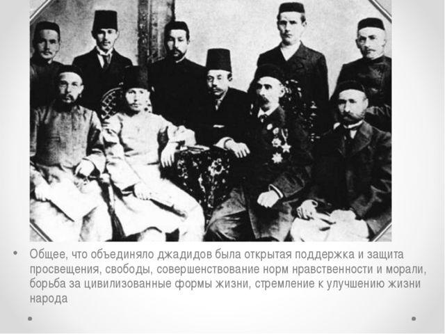 Общее, что объединяло джадидов была открытая поддержка и защита просвещения,...