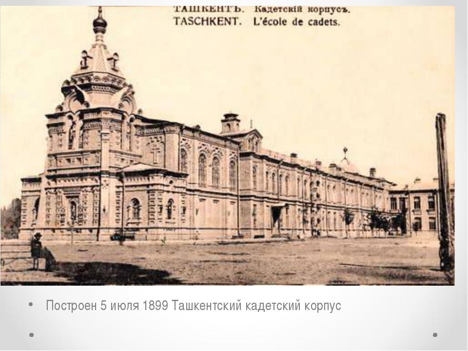 Построен 5 июля 1899 Ташкентский кадетский корпус