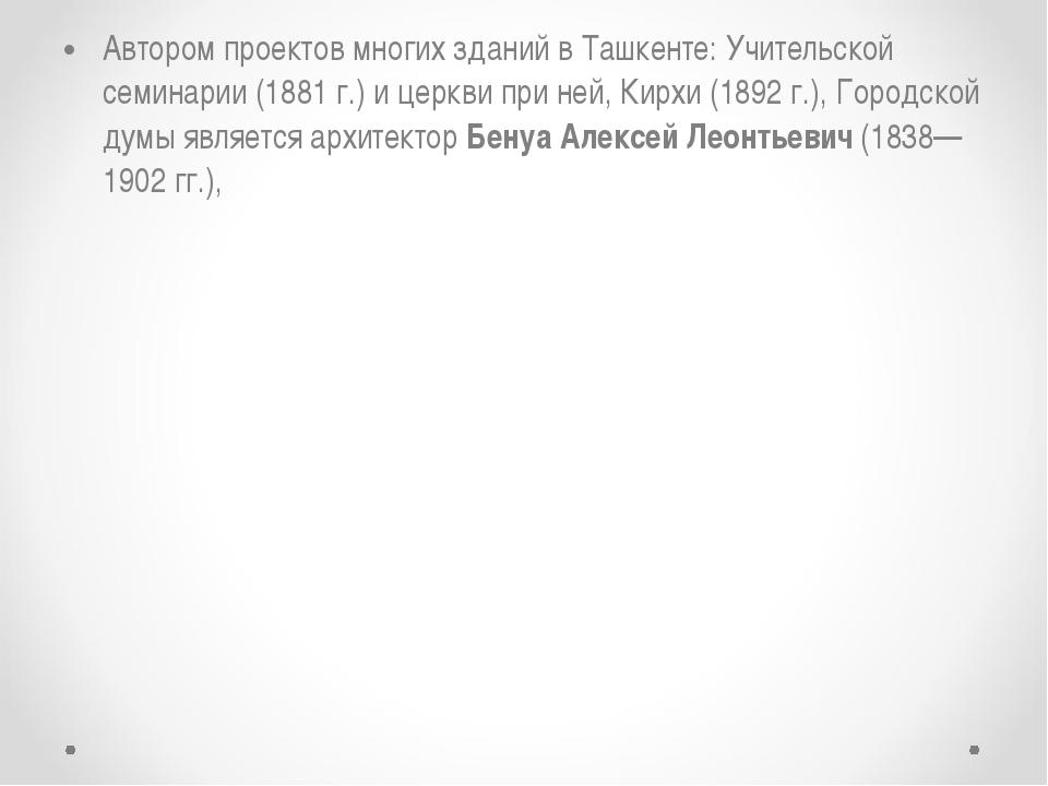 Автором проектов многих зданий в Ташкенте: Учительской семинарии (1881 г.) и...