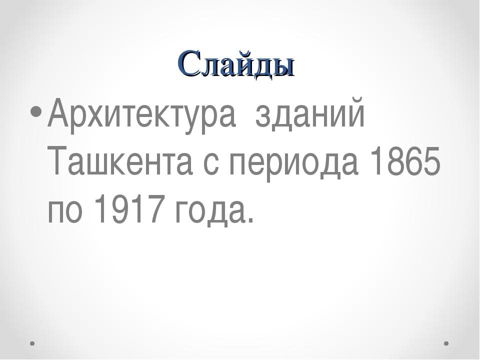 Слайды Архитектура зданий Ташкента с периода 1865 по 1917 года.