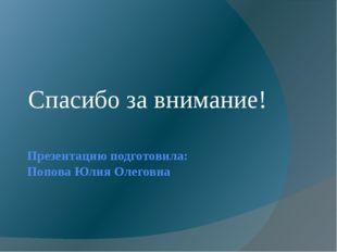 Презентацию подготовила: Попова Юлия Олеговна Спасибо за внимание!
