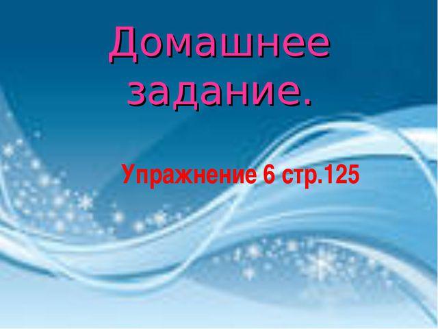 Домашнее задание.  Упражнение 6 стр.125
