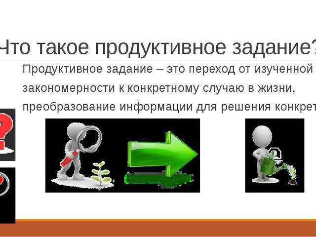Что такое продуктивное задание? Продуктивное задание – это переход от изученн...