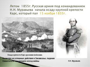 Осада крепости Карс русскими войсками. Н.Н. Муравьев. Несмотря на успешные де