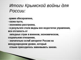 Итоги Крымской войны для России: - армия обескровлена, - казна пуста, - эконо