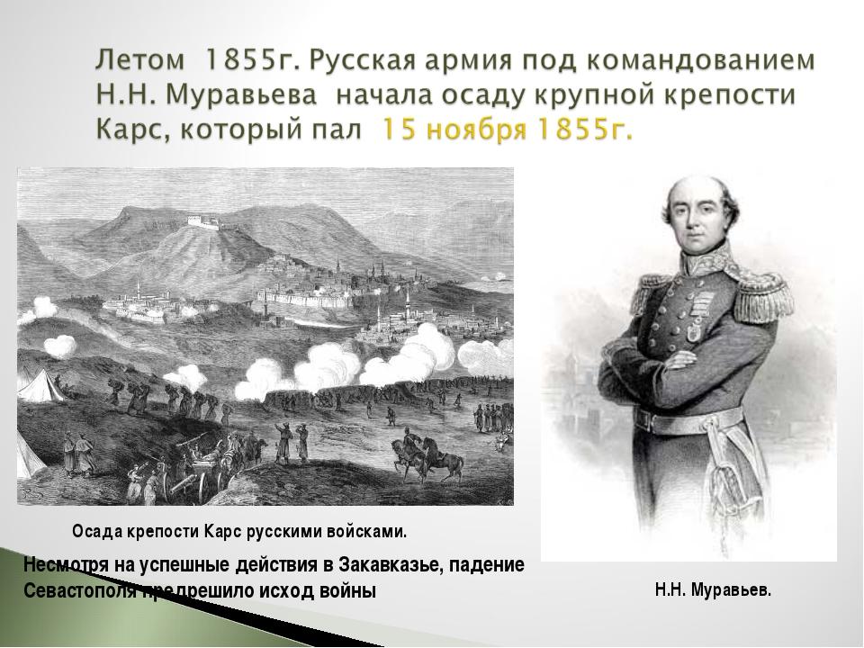 Осада крепости Карс русскими войсками. Н.Н. Муравьев. Несмотря на успешные де...